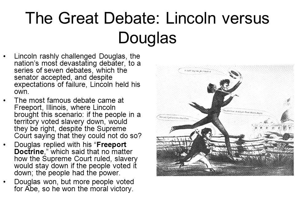 The Great Debate: Lincoln versus Douglas Lincoln rashly challenged Douglas, the nation's most devastating debater, to a series of seven debates, which the senator accepted, and despite expectations of failure, Lincoln held his own.
