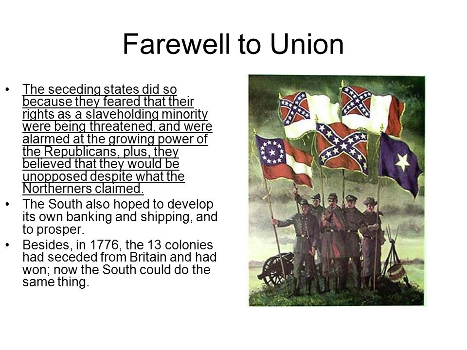 Farewell to Union The seceding states did so because they feared that their rights as a slaveholding minority were being threatened, and were alarmed at the growing power of the Republicans, plus, they believed that they would be unopposed despite what the Northerners claimed.