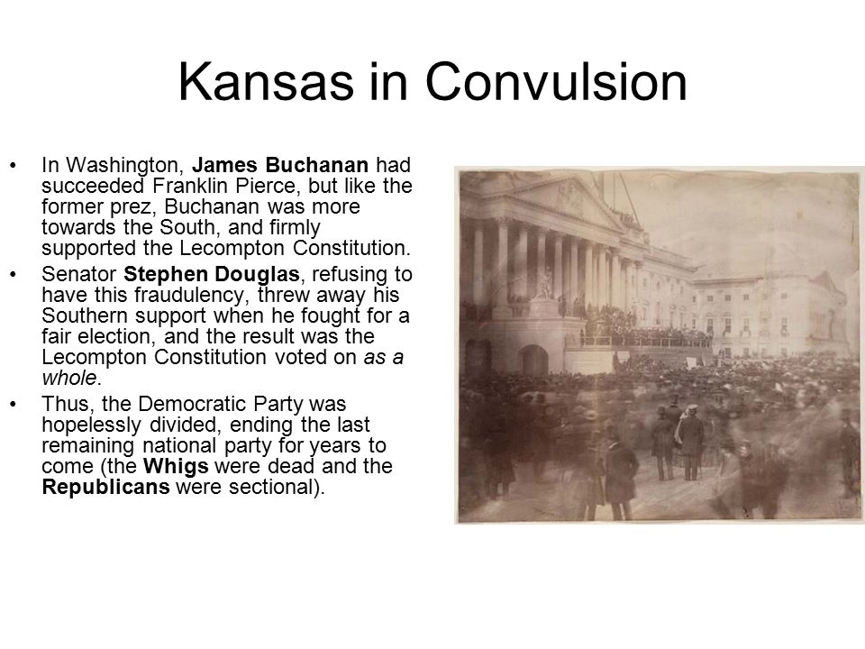 Kansas in Convulsion In Washington, James Buchanan had succeeded Franklin Pierce, but like the former prez, Buchanan was more towards the South, and firmly supported the Lecompton Constitution.