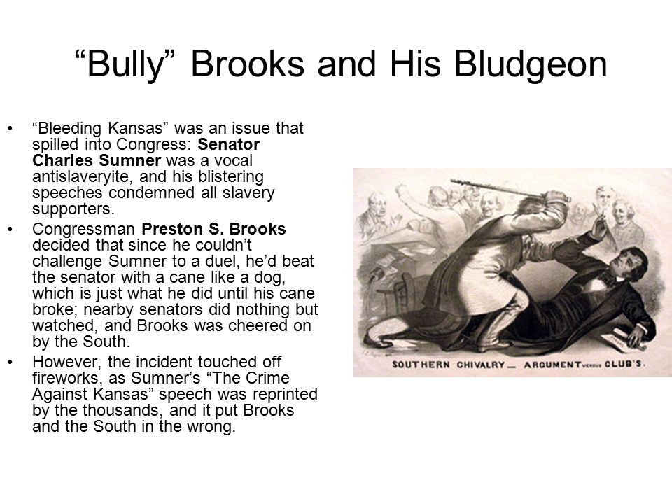 Bully Brooks and His Bludgeon Bleeding Kansas was an issue that spilled into Congress: Senator Charles Sumner was a vocal antislaveryite, and his blistering speeches condemned all slavery supporters.