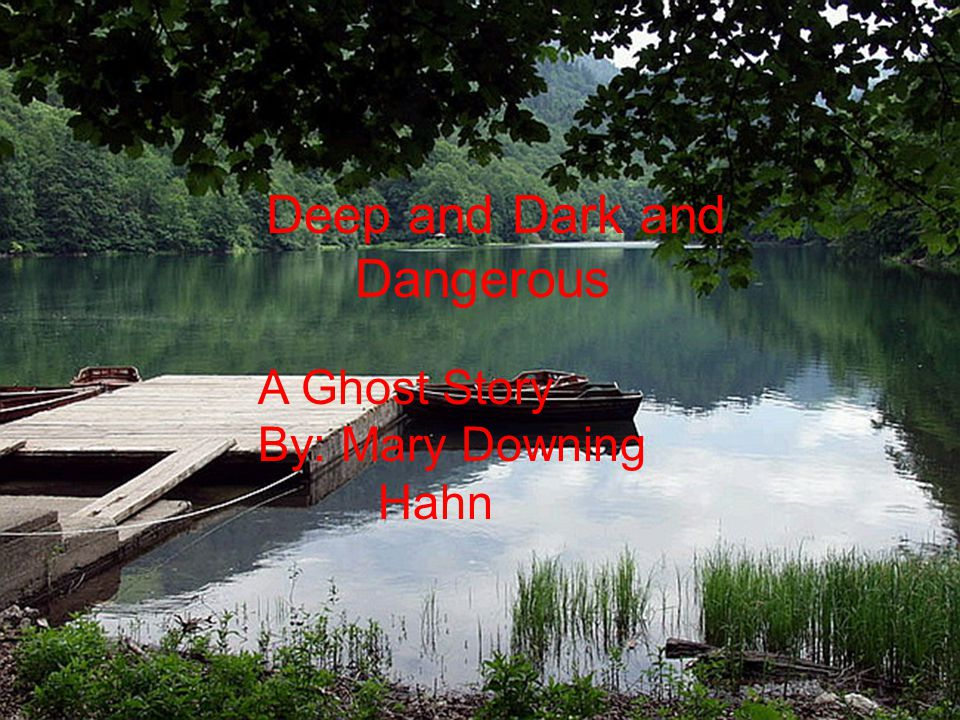 Deep And Dark And Dangerous A Ghost Story by Mary Downing Hahn Deep and Dark and Dangerous A Ghost Story By: Mary Downing Hahn