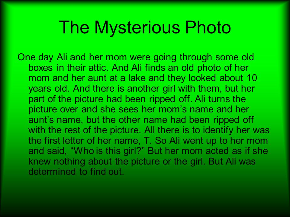 The Mysterious Photo One day Ali and her mom were going through some old boxes in their attic. And Ali finds an old photo of her mom and her aunt at a