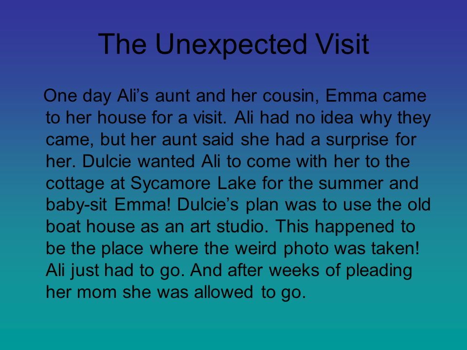 The Unexpected Visit One day Ali's aunt and her cousin, Emma came to her house for a visit. Ali had no idea why they came, but her aunt said she had a