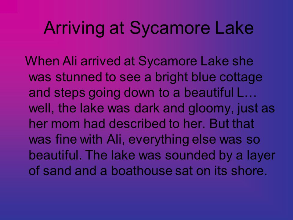 Arriving at Sycamore Lake When Ali arrived at Sycamore Lake she was stunned to see a bright blue cottage and steps going down to a beautiful L… well,