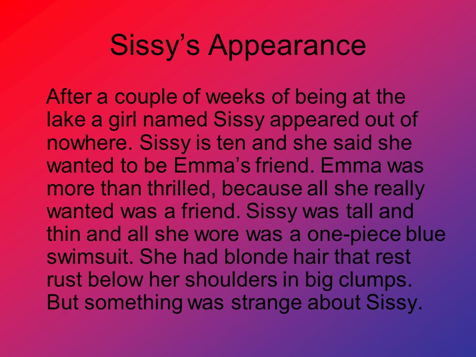 Sissy's Appearance After a couple of weeks of being at the lake a girl named Sissy appeared out of nowhere.