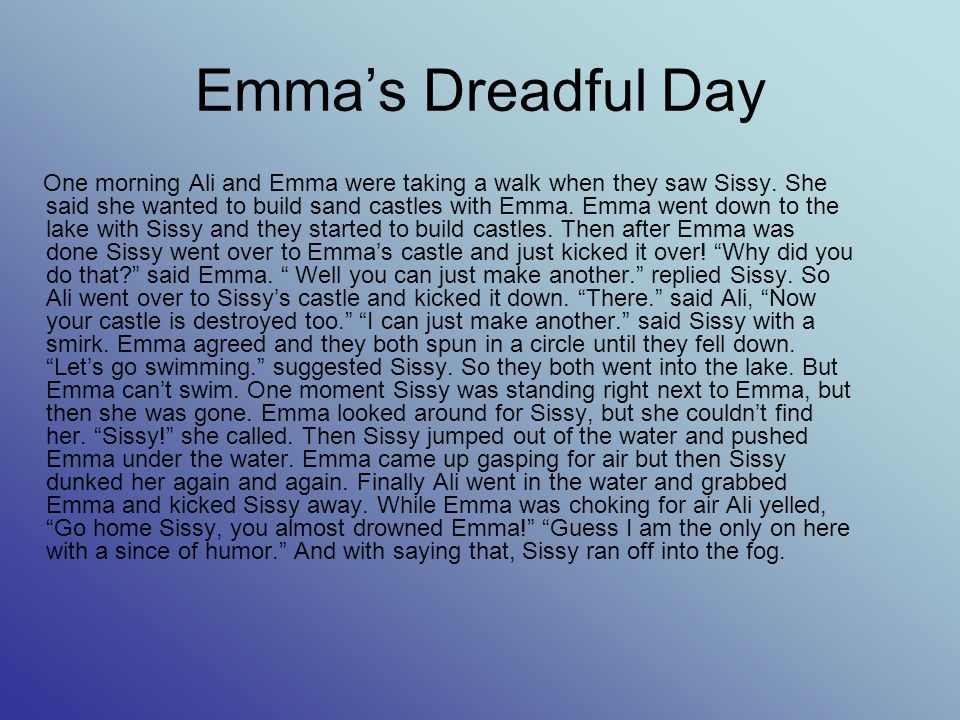 Emma's Dreadful Day One morning Ali and Emma were taking a walk when they saw Sissy. She said she wanted to build sand castles with Emma. Emma went do