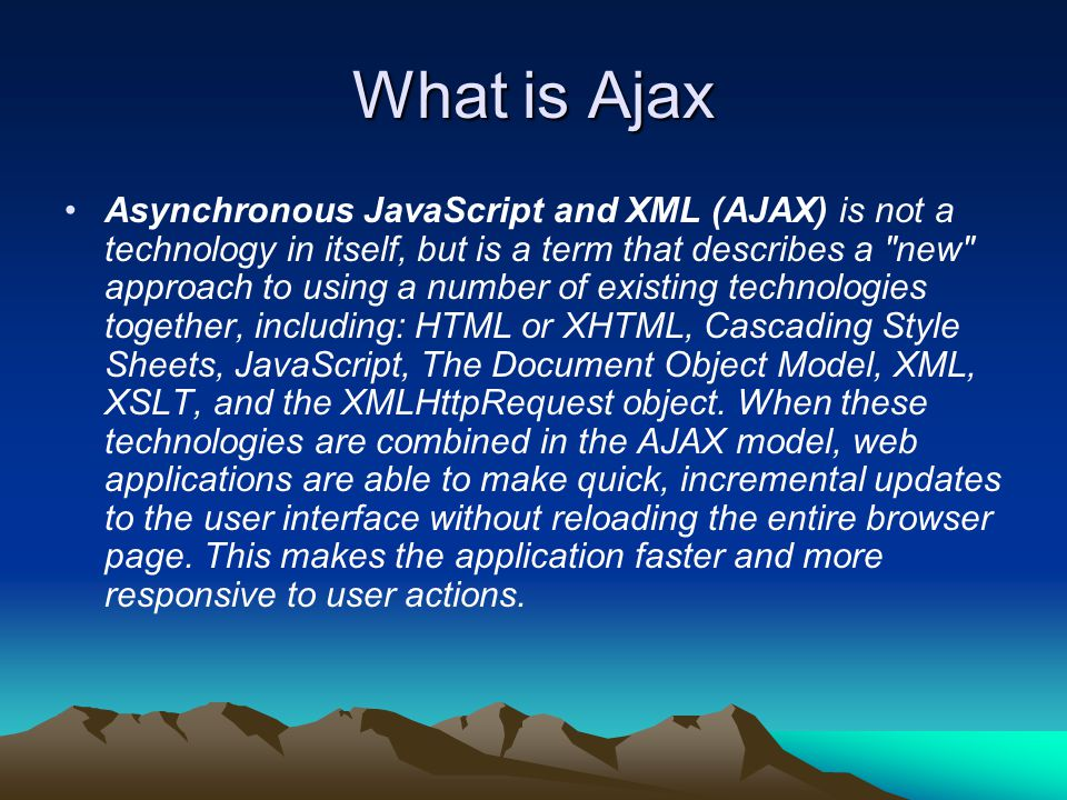 What is Ajax Asynchronous JavaScript and XML (AJAX) is not a technology in itself, but is a term that describes a