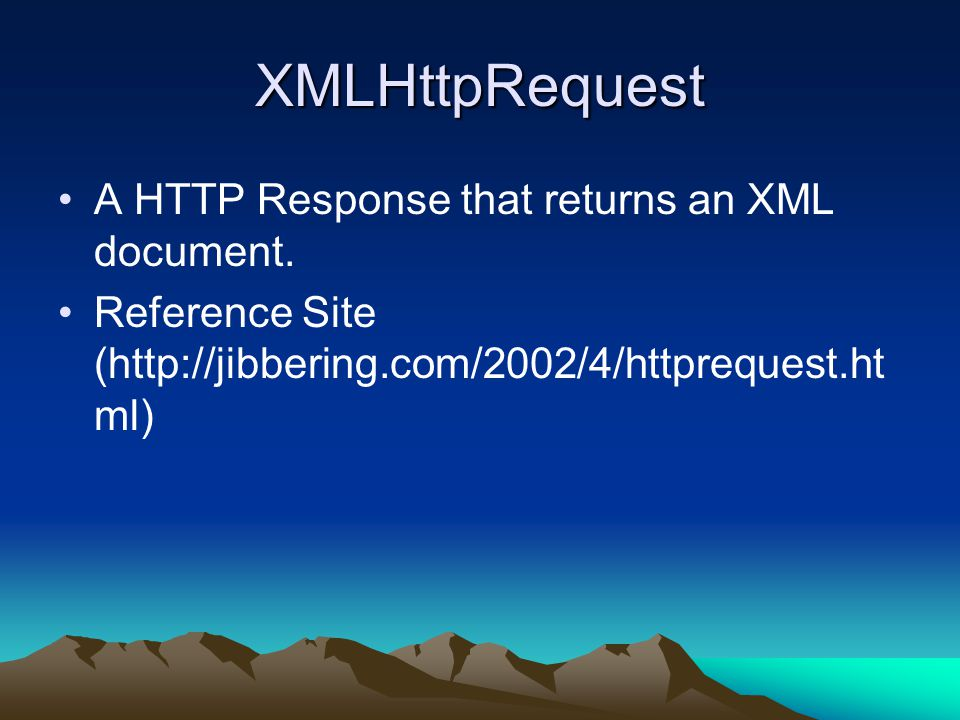 XMLHttpRequest A HTTP Response that returns an XML document. Reference Site (http://jibbering.com/2002/4/httprequest.ht ml)