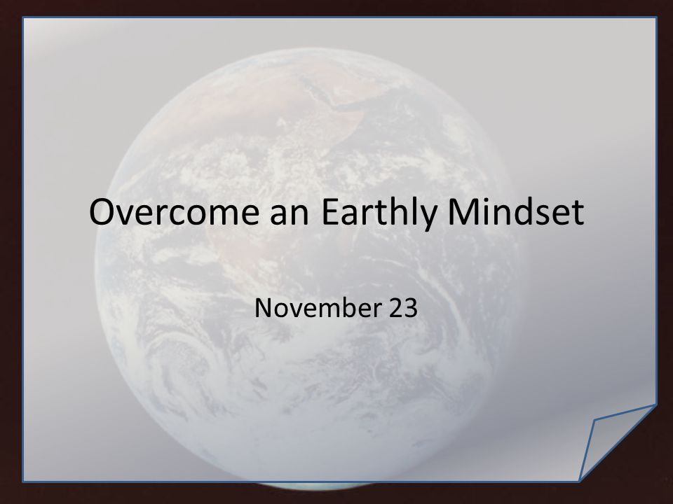 Overcome an Earthly Mindset November 23