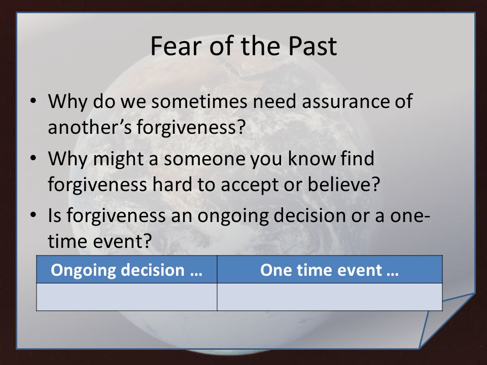 Fear of the Past Why do we sometimes need assurance of another's forgiveness? Why might a someone you know find forgiveness hard to accept or believe?