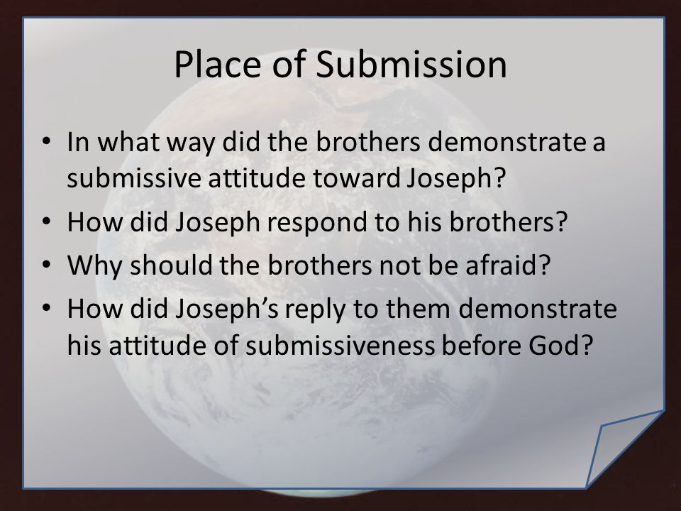 Place of Submission In what way did the brothers demonstrate a submissive attitude toward Joseph? How did Joseph respond to his brothers? Why should t