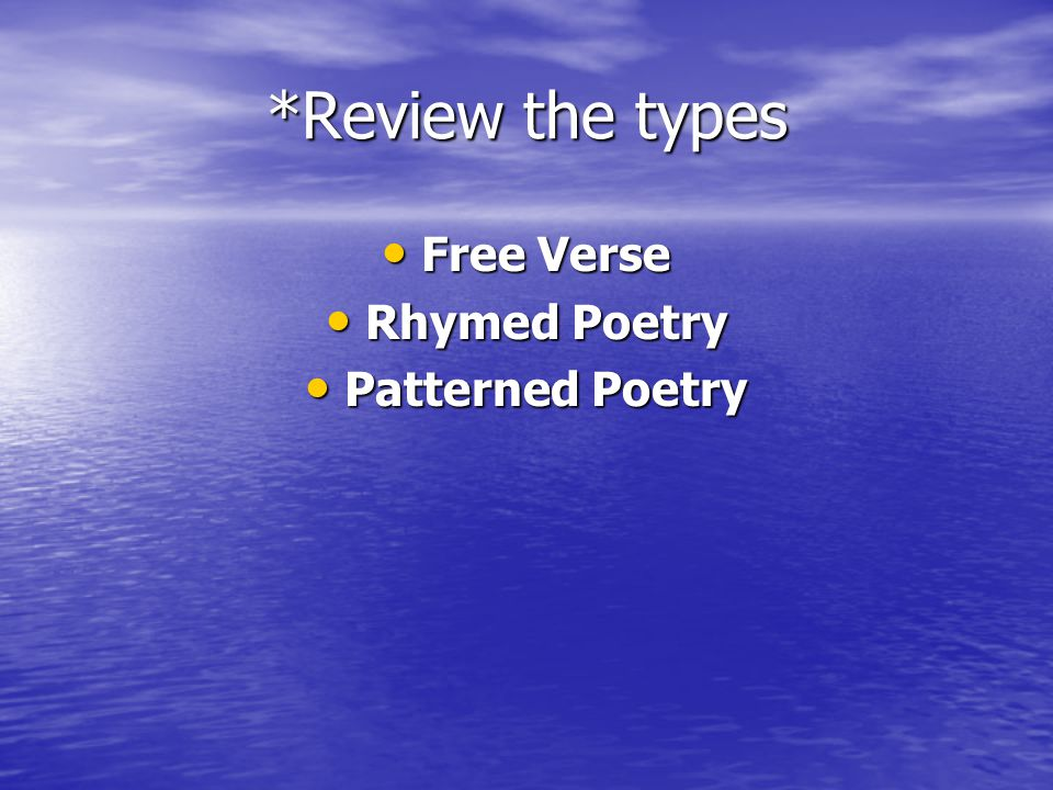 *Review the types Free Verse Free Verse Rhymed Poetry Rhymed Poetry Patterned Poetry Patterned Poetry