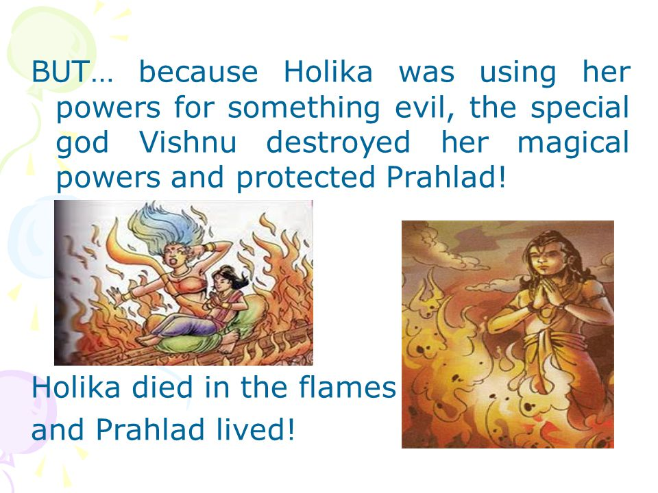 BUT… because Holika was using her powers for something evil, the special god Vishnu destroyed her magical powers and protected Prahlad! Holika died in
