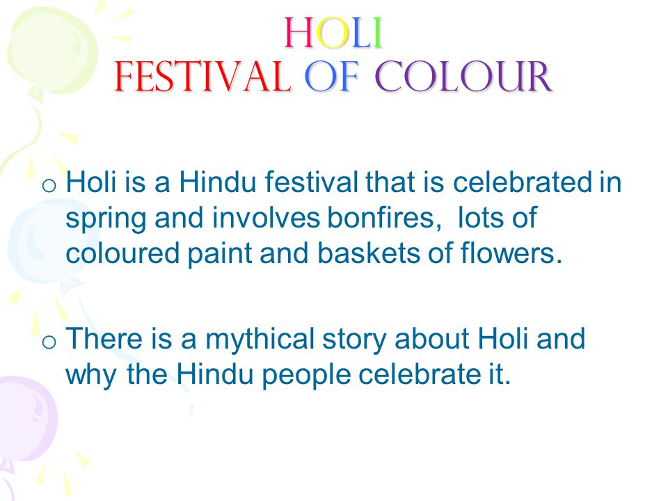 o Holi is a Hindu festival that is celebrated in spring and involves bonfires, lots of coloured paint and baskets of flowers. o There is a mythical st