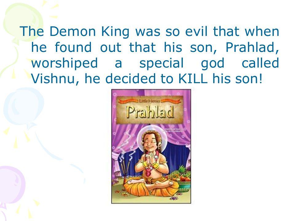 The Demon King was so evil that when he found out that his son, Prahlad, worshiped a special god called Vishnu, he decided to KILL his son!