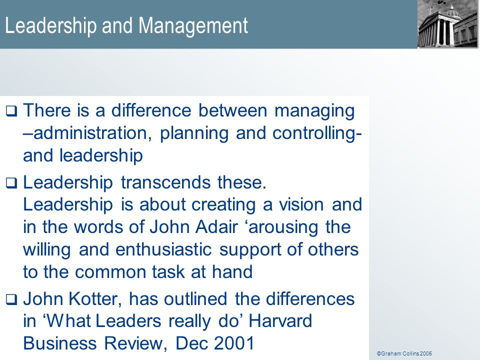 ©Graham Collins 2005 Leadership and Management  There is a difference between managing –administration, planning and controlling- and leadership  Le