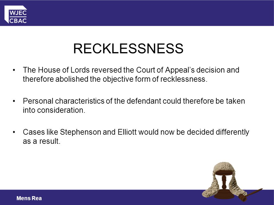 Mens Rea The House of Lords reversed the Court of Appeal's decision and therefore abolished the objective form of recklessness.