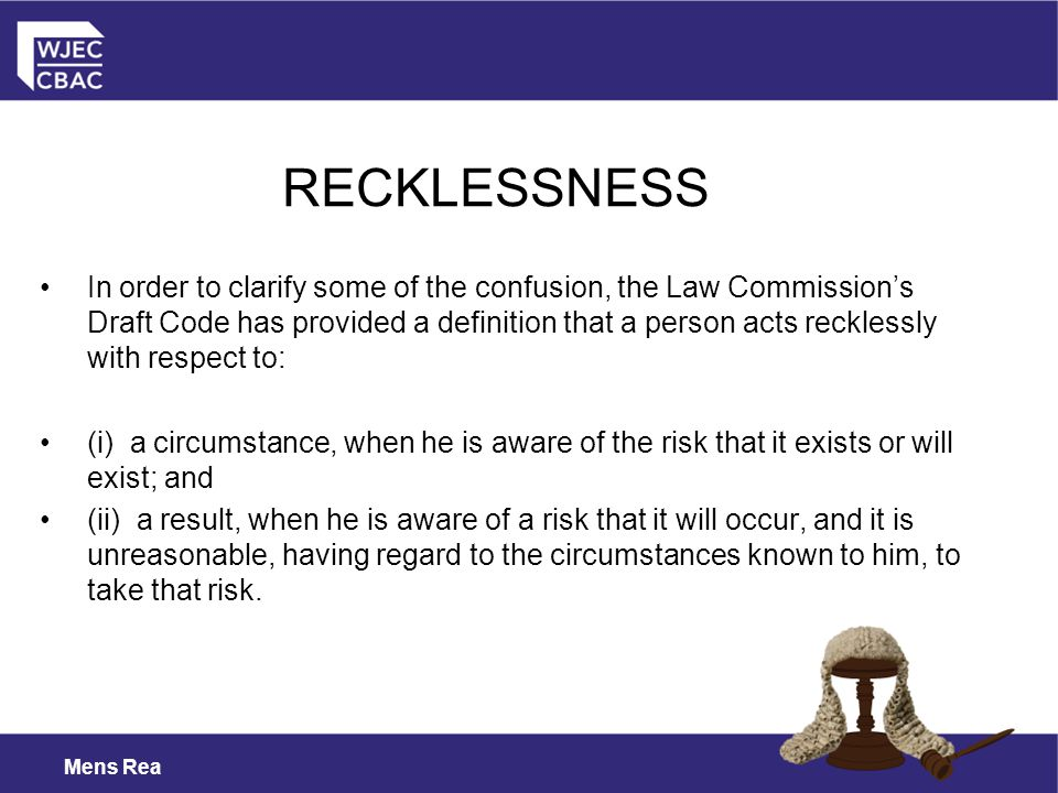 Mens Rea In order to clarify some of the confusion, the Law Commission's Draft Code has provided a definition that a person acts recklessly with respect to: (i) a circumstance, when he is aware of the risk that it exists or will exist; and (ii) a result, when he is aware of a risk that it will occur, and it is unreasonable, having regard to the circumstances known to him, to take that risk.