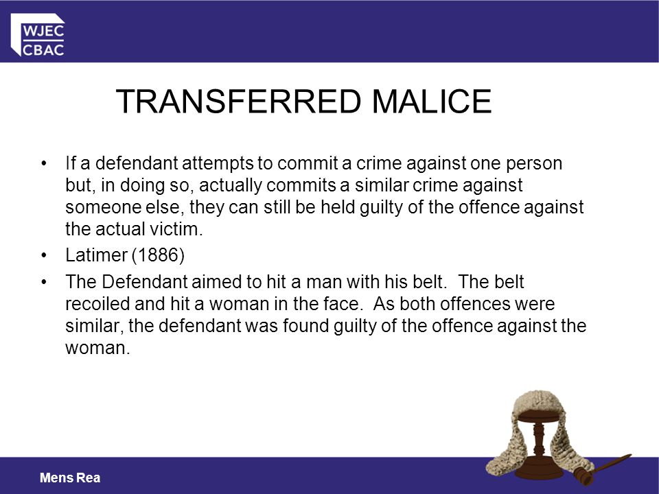 Mens Rea If a defendant attempts to commit a crime against one person but, in doing so, actually commits a similar crime against someone else, they can still be held guilty of the offence against the actual victim.