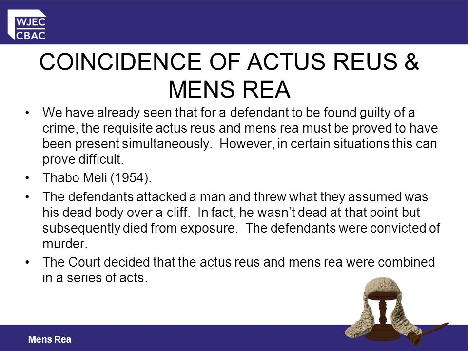 Mens Rea We have already seen that for a defendant to be found guilty of a crime, the requisite actus reus and mens rea must be proved to have been present simultaneously.