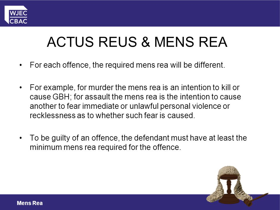 Mens Rea ACTUS REUS & MENS REA For each offence, the required mens rea will be different.