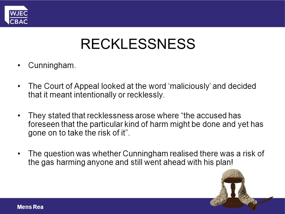 Mens Rea Cunningham. The Court of Appeal looked at the word 'maliciously' and decided that it meant intentionally or recklessly. They stated that reck