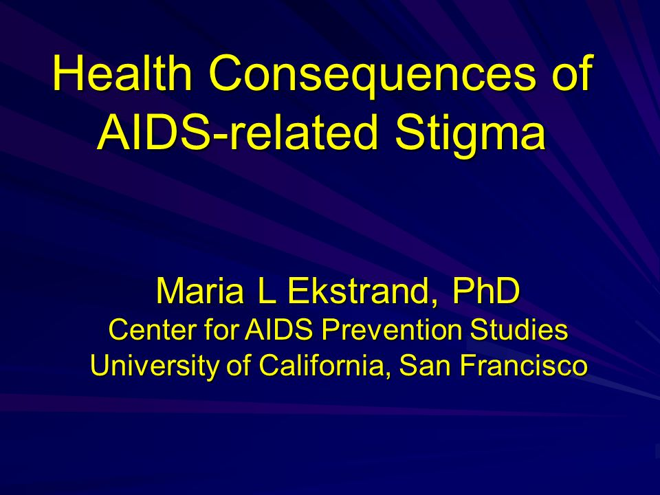 Health Consequences of AIDS-related Stigma Maria L Ekstrand, PhD Center for AIDS Prevention Studies University of California, San Francisco