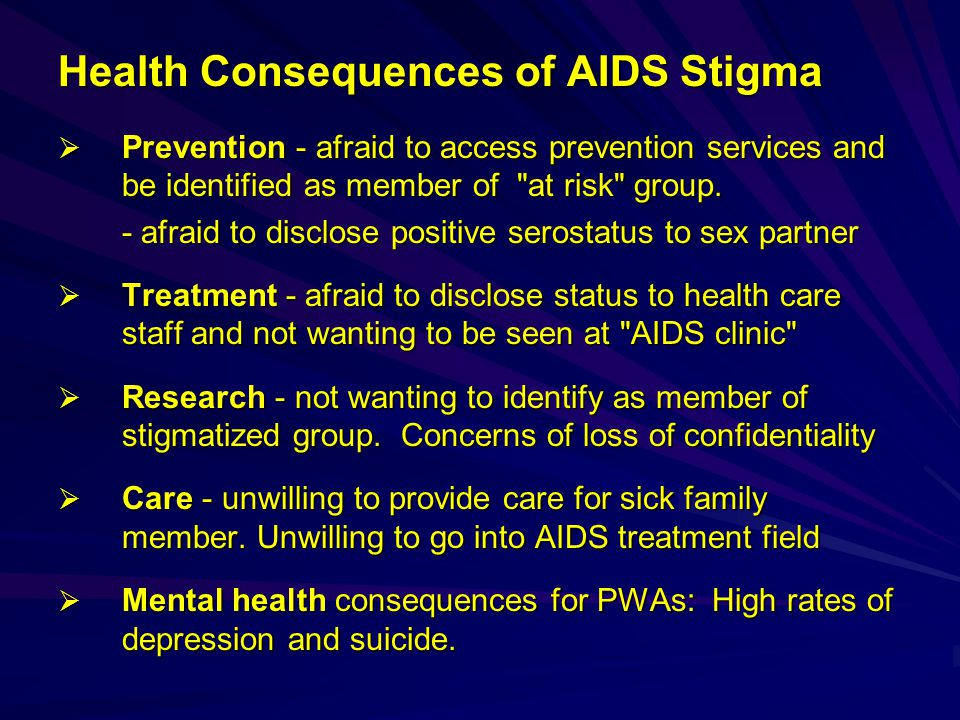 Health Consequences of AIDS Stigma  Prevention - afraid to access prevention services and be identified as member of at risk group.