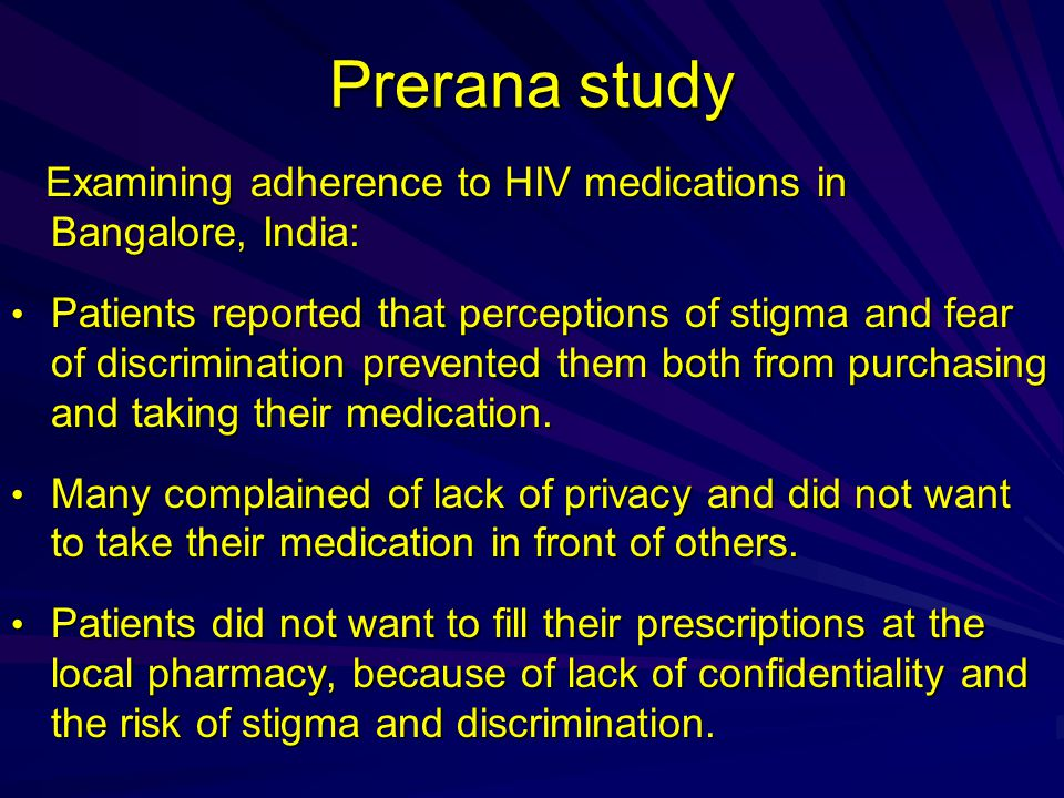 Prerana study Examining adherence to HIV medications in Bangalore, India: Examining adherence to HIV medications in Bangalore, India: Patients reported that perceptions of stigma and fear of discrimination prevented them both from purchasing and taking their medication.