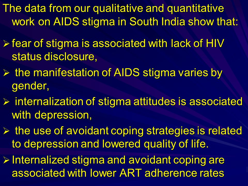 The data from our qualitative and quantitative work on AIDS stigma in South India show that:  fear of stigma is associated with lack of HIV status disclosure,  the manifestation of AIDS stigma varies by gender,  internalization of stigma attitudes is associated with depression,  the use of avoidant coping strategies is related to depression and lowered quality of life.