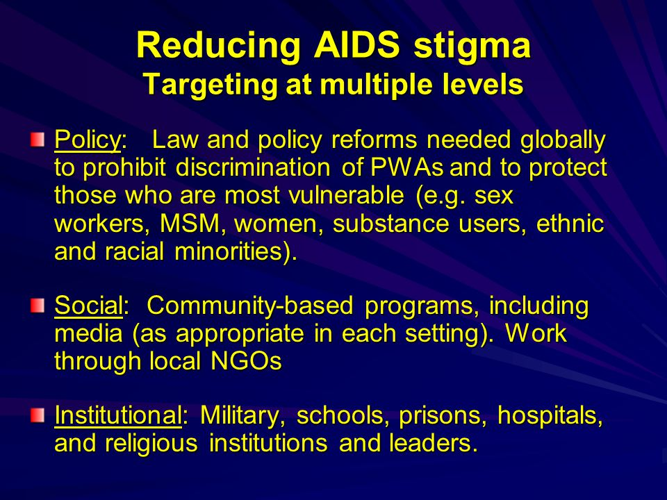 Reducing AIDS stigma Targeting at multiple levels Policy: Law and policy reforms needed globally to prohibit discrimination of PWAs and to protect those who are most vulnerable (e.g.