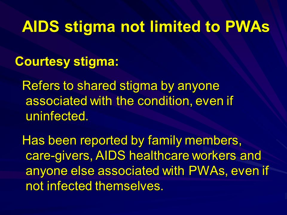AIDS stigma not limited to PWAs Courtesy stigma: Refers to shared stigma by anyone associated with the condition, even if uninfected.