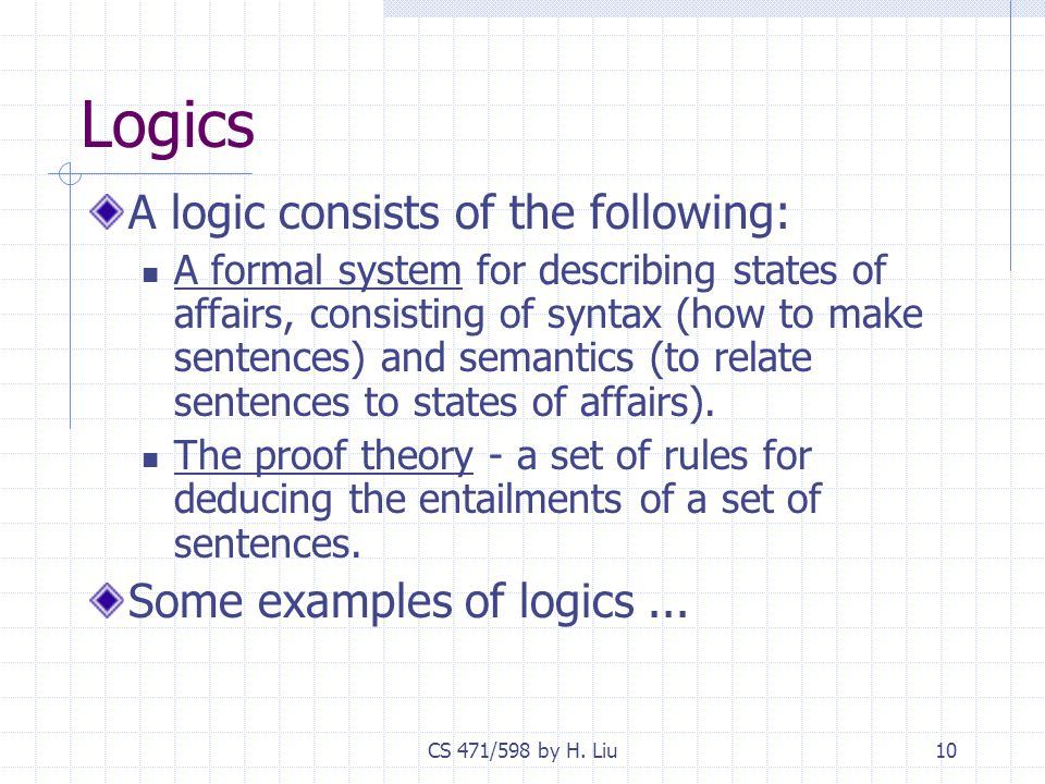 CS 471/598 by H. Liu10 Logics A logic consists of the following: A formal system for describing states of affairs, consisting of syntax (how to make s