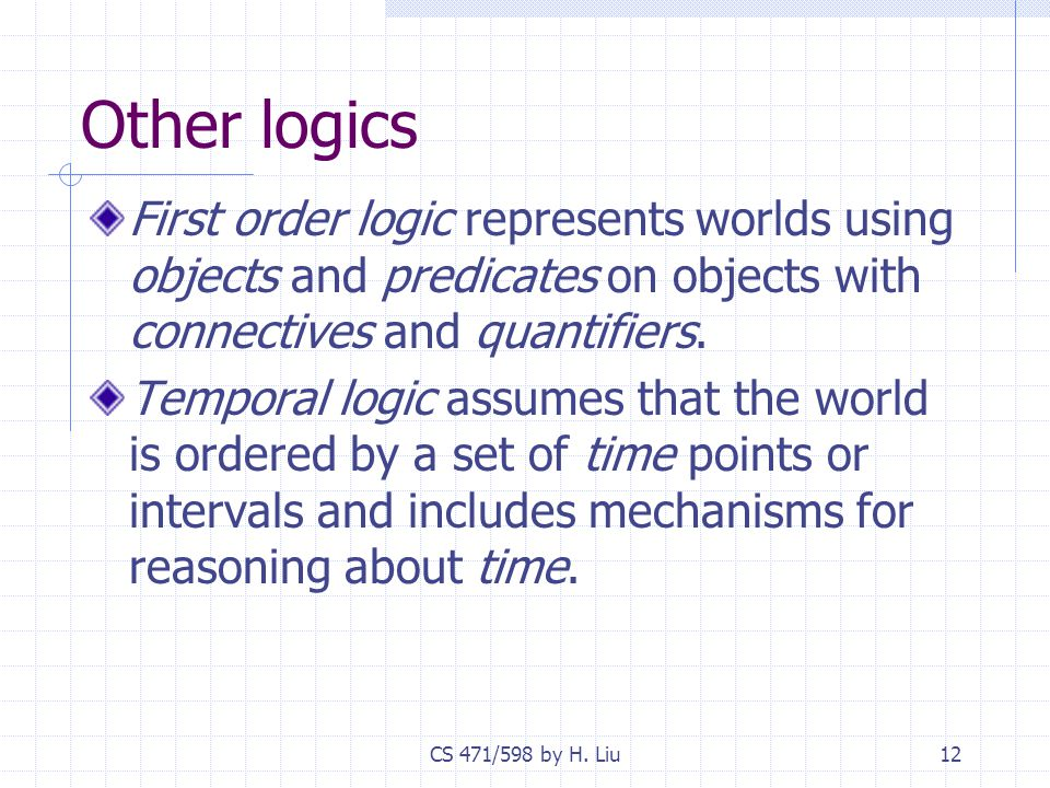 CS 471/598 by H. Liu12 Other logics First order logic represents worlds using objects and predicates on objects with connectives and quantifiers. Temp