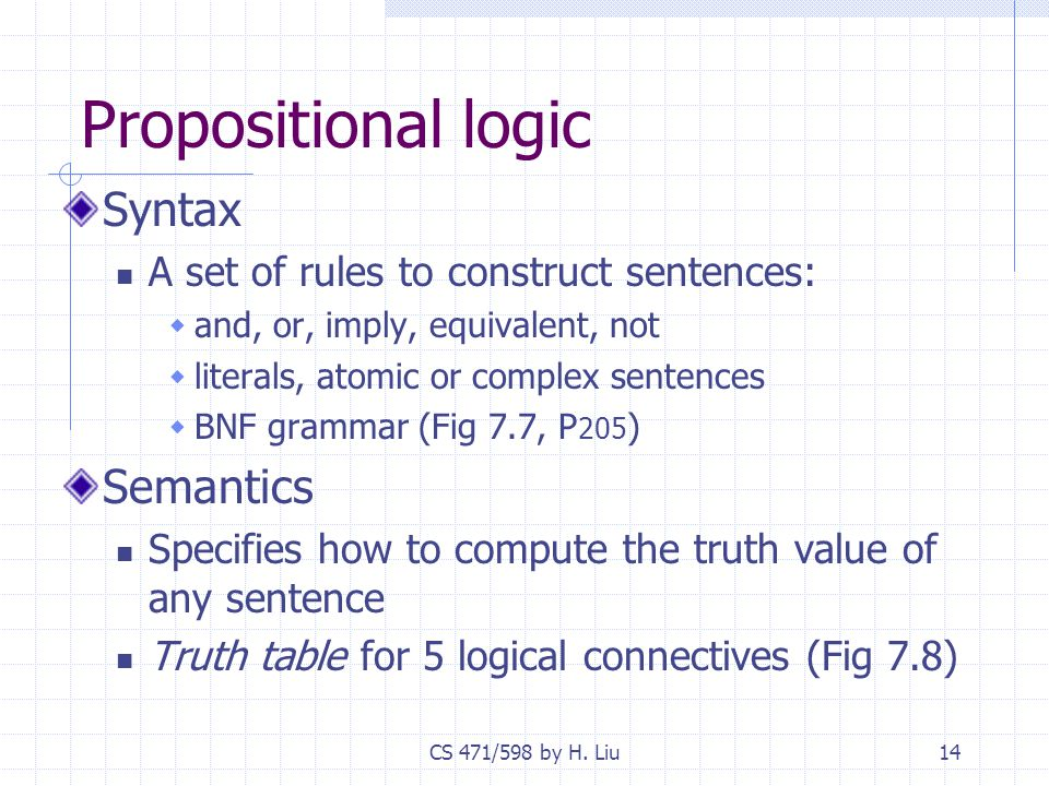 CS 471/598 by H. Liu14 Propositional logic Syntax A set of rules to construct sentences:  and, or, imply, equivalent, not  literals, atomic or compl