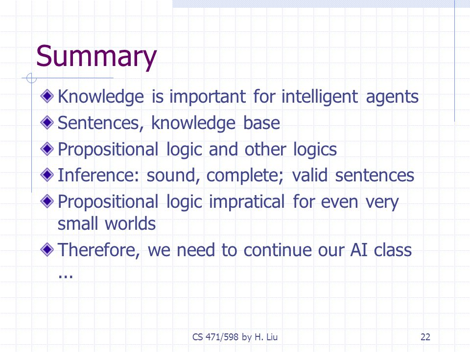CS 471/598 by H. Liu22 Summary Knowledge is important for intelligent agents Sentences, knowledge base Propositional logic and other logics Inference: