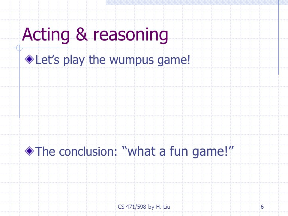 """CS 471/598 by H. Liu6 Acting & reasoning Let's play the wumpus game! The conclusion: """"what a fun game!"""""""