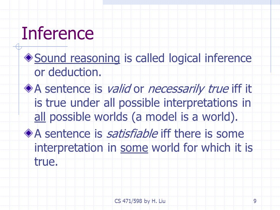 CS 471/598 by H. Liu9 Inference Sound reasoning is called logical inference or deduction.