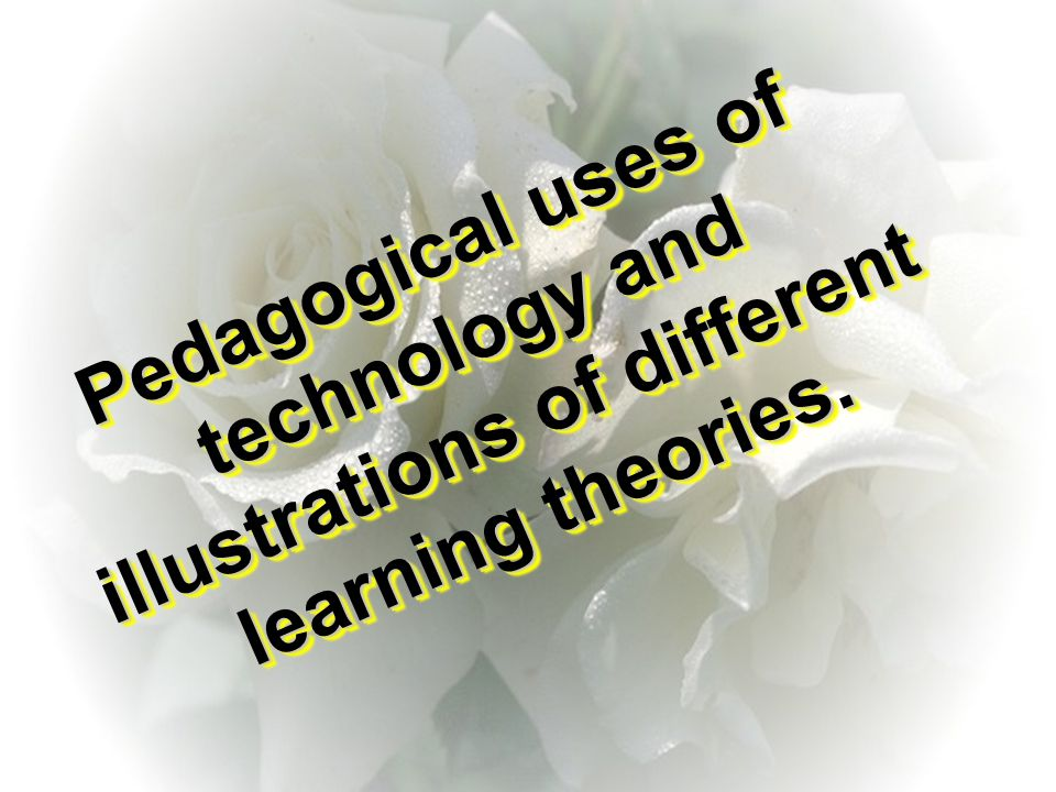 Pedagogical uses of technology and illustrations of different learning theories.