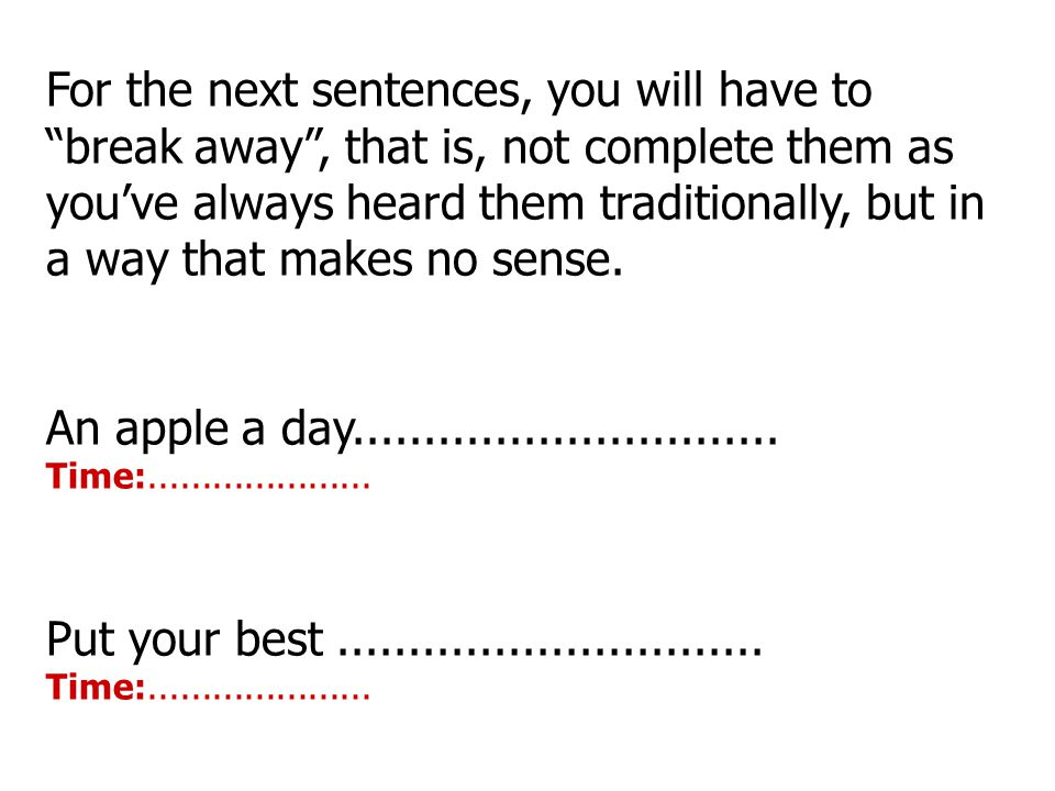 "For the next sentences, you will have to ""break away"", that is, not complete them as you've always heard them traditionally, but in a way that makes n"