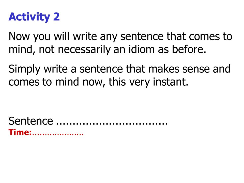 Activity 2 Now you will write any sentence that comes to mind, not necessarily an idiom as before. Simply write a sentence that makes sense and comes