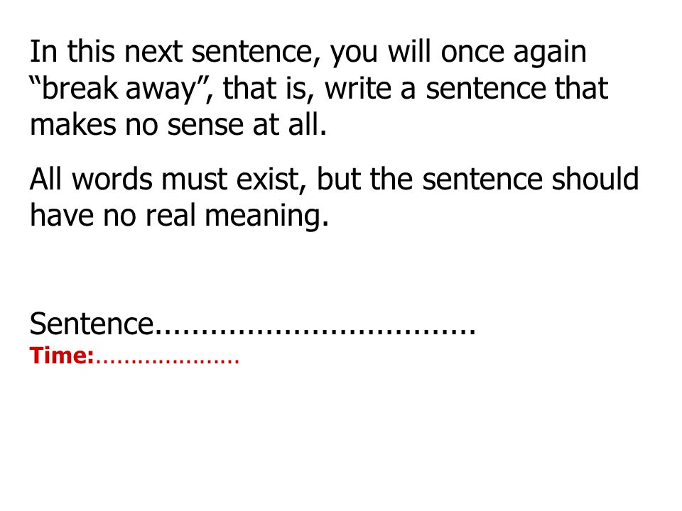 In this next sentence, you will once again break away , that is, write a sentence that makes no sense at all.