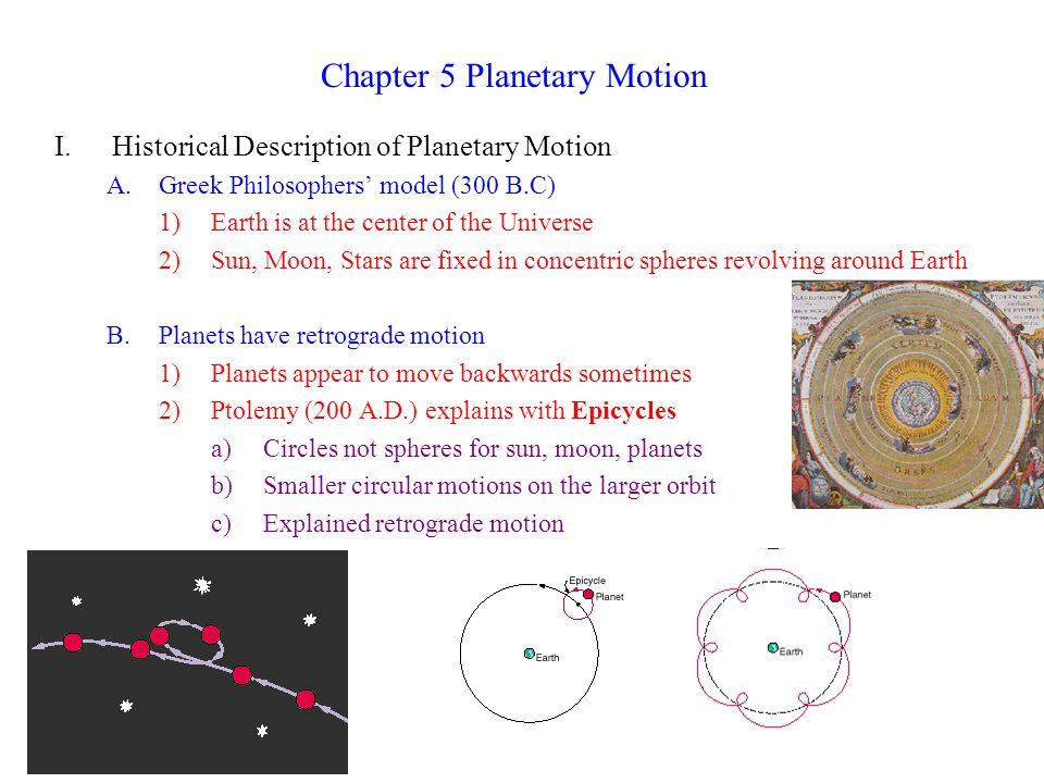 Chapter 5 Planetary Motion I.Historical Description of Planetary Motion A.Greek Philosophers' model (300 B.C) 1)Earth is at the center of the Universe 2)Sun, Moon, Stars are fixed in concentric spheres revolving around Earth B.Planets have retrograde motion 1)Planets appear to move backwards sometimes 2)Ptolemy (200 A.D.) explains with Epicycles a)Circles not spheres for sun, moon, planets b)Smaller circular motions on the larger orbit c)Explained retrograde motion