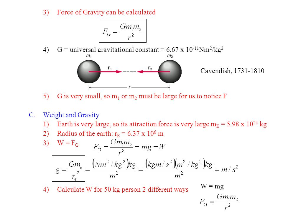 3)Force of Gravity can be calculated 4)G = universal gravitational constant = 6.67 x 10 -11 Nm 2 /kg 2 5)G is very small, so m 1 or m 2 must be large for us to notice F C.Weight and Gravity 1)Earth is very large, so its attraction force is very large m E = 5.98 x 10 24 kg 2)Radius of the earth: r E = 6.37 x 10 6 m 3)W = F G 4)Calculate W for 50 kg person 2 different ways Cavendish, 1731-1810 W = mg