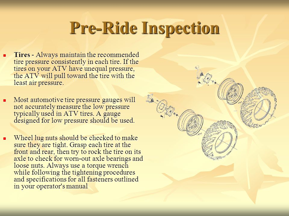 Pre-Ride Inspection Tires - Always maintain the recommended tire pressure consistently in each tire.