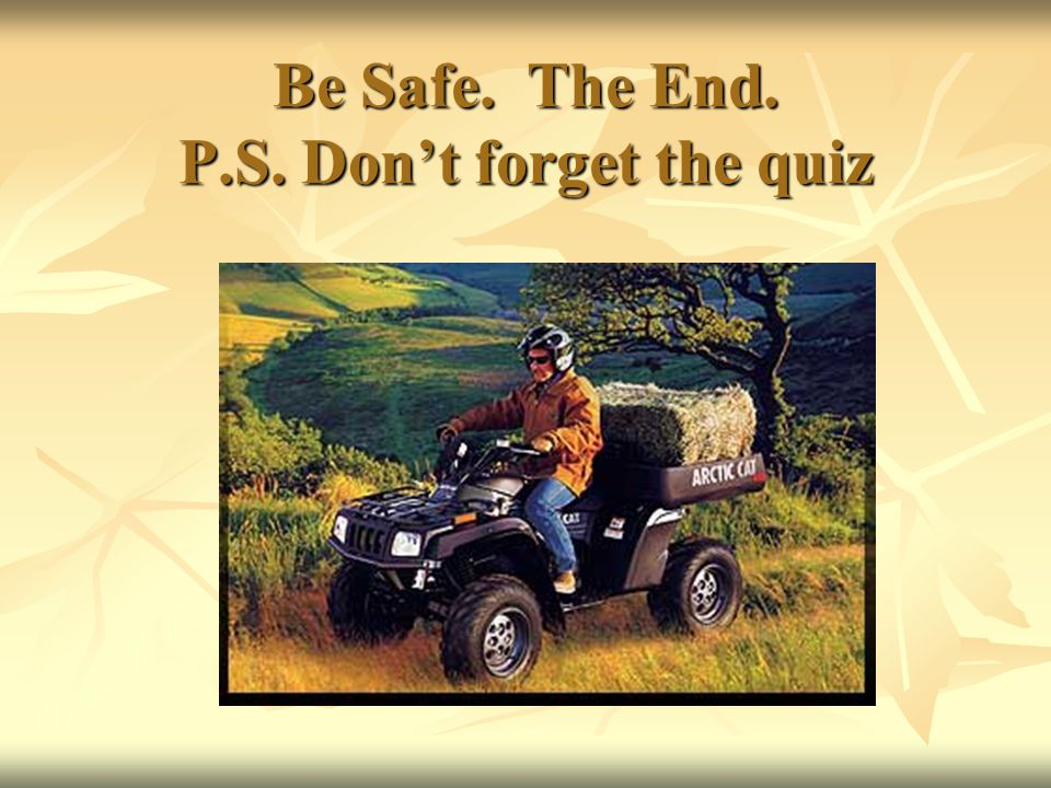 Be Safe. The End. P.S. Don't forget the quiz