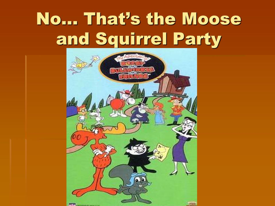 No… That's the Moose and Squirrel Party