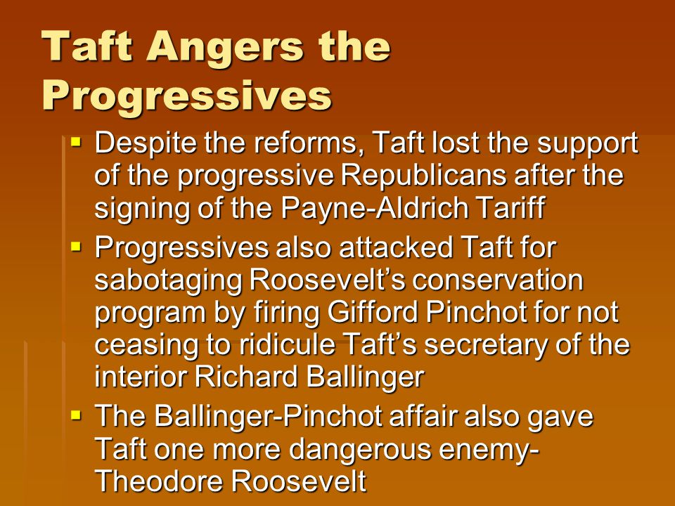 Taft Angers the Progressives  Despite the reforms, Taft lost the support of the progressive Republicans after the signing of the Payne-Aldrich Tariff  Progressives also attacked Taft for sabotaging Roosevelt's conservation program by firing Gifford Pinchot for not ceasing to ridicule Taft's secretary of the interior Richard Ballinger  The Ballinger-Pinchot affair also gave Taft one more dangerous enemy- Theodore Roosevelt