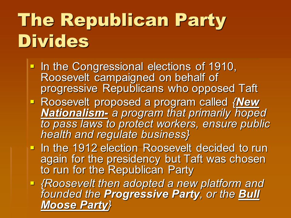 The Republican Party Divides  In the Congressional elections of 1910, Roosevelt campaigned on behalf of progressive Republicans who opposed Taft  Roosevelt proposed a program called {New Nationalism- a program that primarily hoped to pass laws to protect workers, ensure public health and regulate business}  In the 1912 election Roosevelt decided to run again for the presidency but Taft was chosen to run for the Republican Party  {Roosevelt then adopted a new platform and founded the Progressive Party, or the Bull Moose Party}