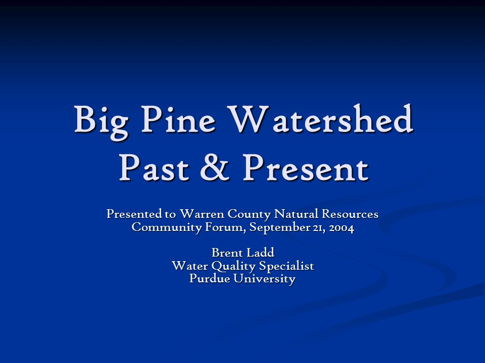 Big Pine Watershed Past & Present Presented to Warren County Natural Resources Community Forum, September 21, 2004 Brent Ladd Water Quality Specialist Purdue University